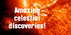 Amazing Celestial Discoveries!